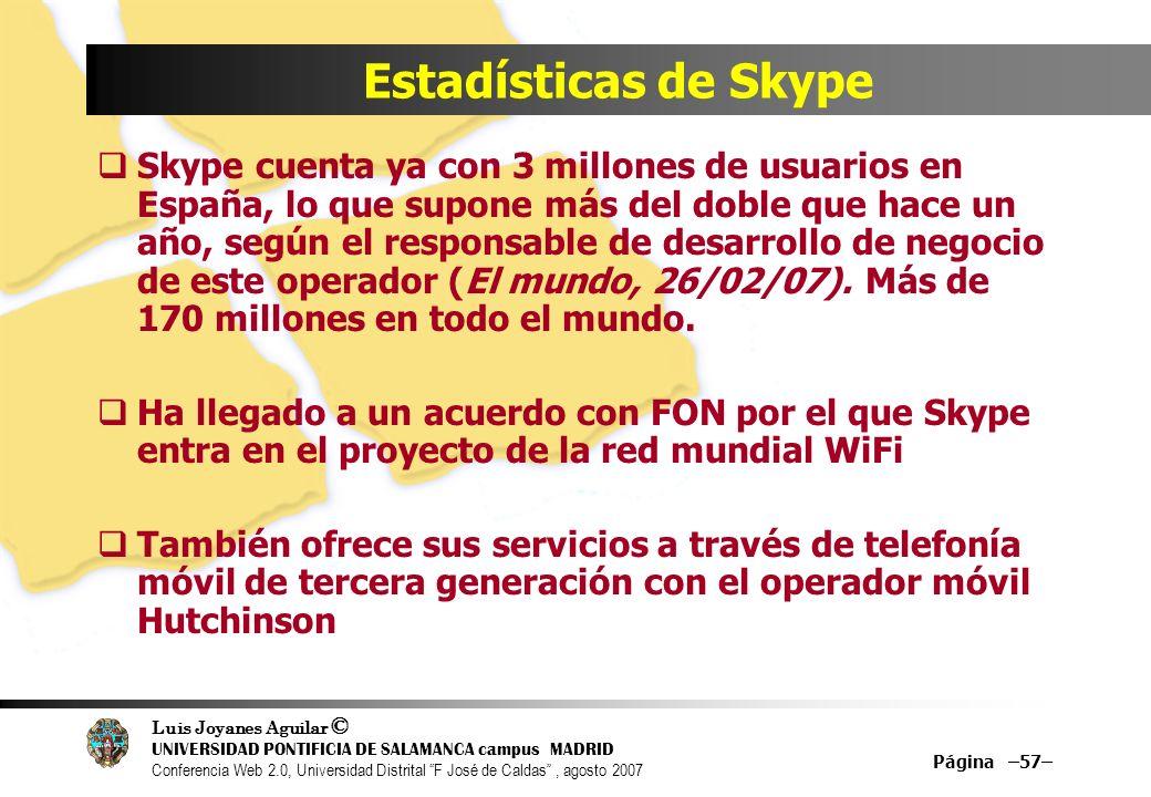 Luis Joyanes Aguilar © UNIVERSIDAD PONTIFICIA DE SALAMANCA campus MADRID Conferencia Web 2.0, Universidad Distrital F José de Caldas, agosto 2007 Página –57– Estadísticas de Skype Skype cuenta ya con 3 millones de usuarios en España, lo que supone más del doble que hace un año, según el responsable de desarrollo de negocio de este operador (El mundo, 26/02/07).