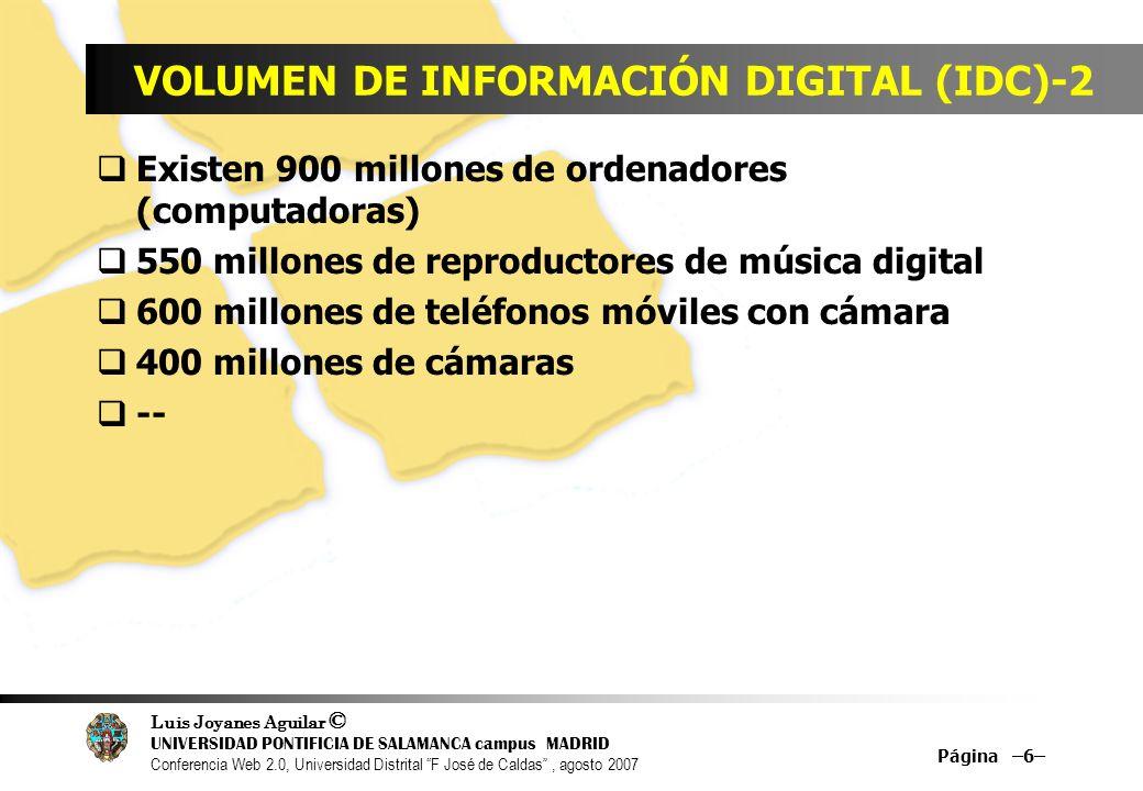 Luis Joyanes Aguilar © UNIVERSIDAD PONTIFICIA DE SALAMANCA campus MADRID Conferencia Web 2.0, Universidad Distrital F José de Caldas, agosto 2007 Página –137– DESCARGAS DE VÍDEO Nielsen/NetRatings… una de las grandes consultoras de Tecnologías, y en particular de Internet, publicó la semana pasada, El Mundo, 21 de enero, 2007, unas estádísticas sobre descargas de vídeo en Internet N/NR es capaz de rastrear 60.000 millones de web al mes YouTube, Google Vídeo y Metacafe, son las tres páginas líderes.
