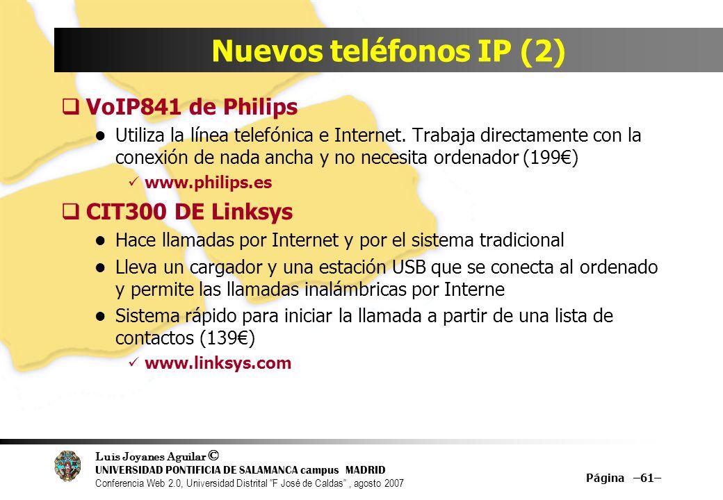 Luis Joyanes Aguilar © UNIVERSIDAD PONTIFICIA DE SALAMANCA campus MADRID Conferencia Web 2.0, Universidad Distrital F José de Caldas, agosto 2007 Página –61– Nuevos teléfonos IP (2) VoIP841 de Philips Utiliza la línea telefónica e Internet.