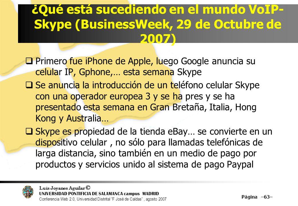 Luis Joyanes Aguilar © UNIVERSIDAD PONTIFICIA DE SALAMANCA campus MADRID Conferencia Web 2.0, Universidad Distrital F José de Caldas, agosto 2007 ¿Qué está sucediendo en el mundo VoIP- Skype (BusinessWeek, 29 de Octubre de 2007) Primero fue iPhone de Apple, luego Google anuncia su celular IP, Gphone,… esta semana Skype Se anuncia la introducción de un teléfono celular Skype con una operador europea 3 y se ha pres y se ha presentado esta semana en Gran Bretaña, Italia, Hong Kong y Australia… Skype es propiedad de la tienda eBay… se convierte en un dispositivo celular, no sólo para llamadas telefónicas de larga distancia, sino también en un medio de pago por productos y servicios unido al sistema de pago Paypal Página –63–