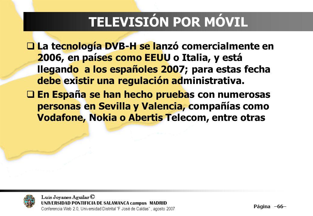 Luis Joyanes Aguilar © UNIVERSIDAD PONTIFICIA DE SALAMANCA campus MADRID Conferencia Web 2.0, Universidad Distrital F José de Caldas, agosto 2007 Página –66– TELEVISIÓN POR MÓVIL La tecnología DVB-H se lanzó comercialmente en 2006, en países como EEUU o Italia, y está llegando a los españoles 2007; para estas fecha debe existir una regulación administrativa.