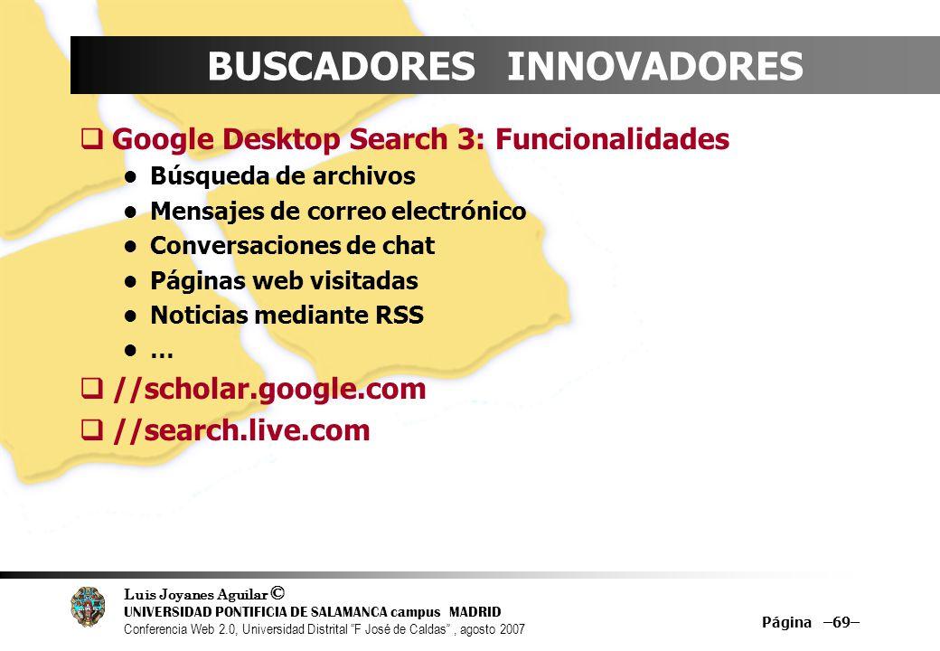 Luis Joyanes Aguilar © UNIVERSIDAD PONTIFICIA DE SALAMANCA campus MADRID Conferencia Web 2.0, Universidad Distrital F José de Caldas, agosto 2007 Página –69– BUSCADORES INNOVADORES Google Desktop Search 3: Funcionalidades Búsqueda de archivos Mensajes de correo electrónico Conversaciones de chat Páginas web visitadas Noticias mediante RSS … //scholar.google.com //search.live.com