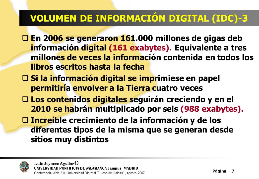 Luis Joyanes Aguilar © UNIVERSIDAD PONTIFICIA DE SALAMANCA campus MADRID Conferencia Web 2.0, Universidad Distrital F José de Caldas, agosto 2007 Página –7– VOLUMEN DE INFORMACIÓN DIGITAL (IDC)-3 En 2006 se generaron 161.000 millones de gigas deb información digital (161 exabytes).
