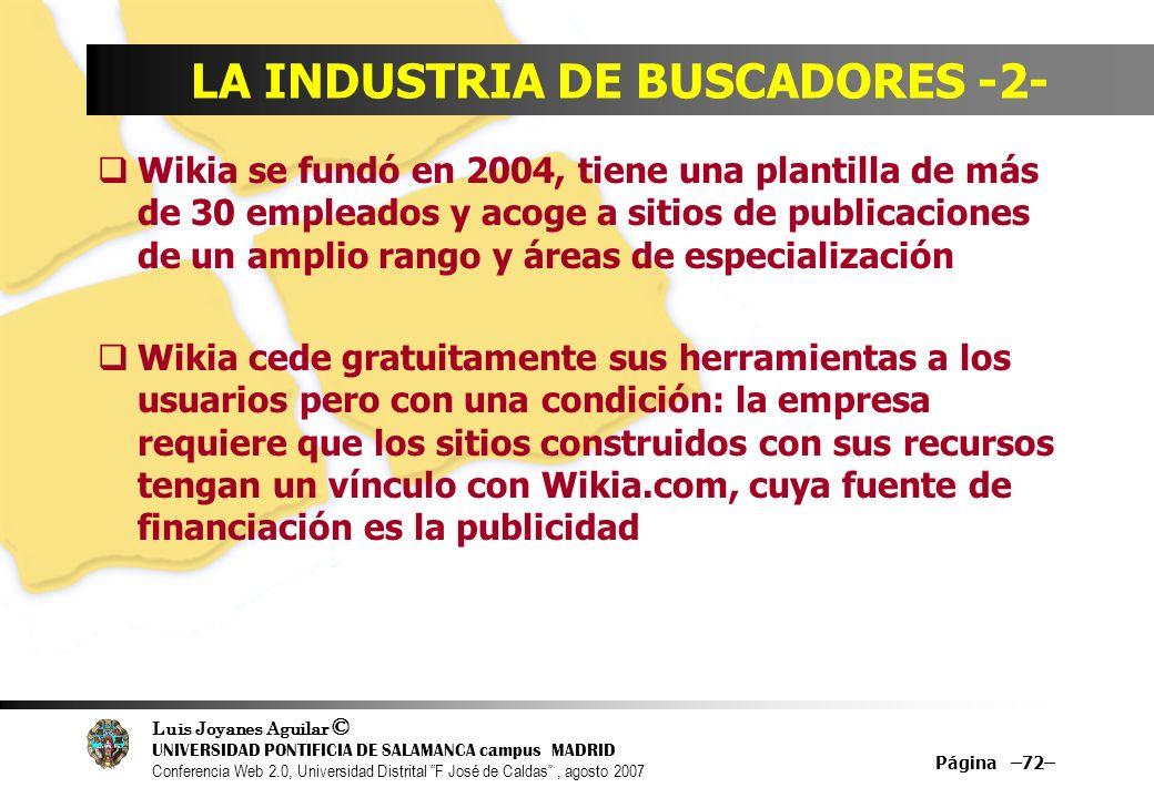 Luis Joyanes Aguilar © UNIVERSIDAD PONTIFICIA DE SALAMANCA campus MADRID Conferencia Web 2.0, Universidad Distrital F José de Caldas, agosto 2007 Página –72– LA INDUSTRIA DE BUSCADORES -2- Wikia se fundó en 2004, tiene una plantilla de más de 30 empleados y acoge a sitios de publicaciones de un amplio rango y áreas de especialización Wikia cede gratuitamente sus herramientas a los usuarios pero con una condición: la empresa requiere que los sitios construidos con sus recursos tengan un vínculo con Wikia.com, cuya fuente de financiación es la publicidad