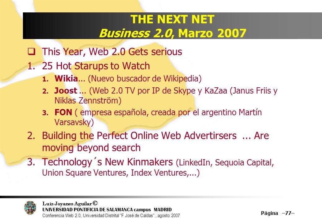 Luis Joyanes Aguilar © UNIVERSIDAD PONTIFICIA DE SALAMANCA campus MADRID Conferencia Web 2.0, Universidad Distrital F José de Caldas, agosto 2007 Página –77– THE NEXT NET Business 2.0, Marzo 2007 This Year, Web 2.0 Gets serious 1.25 Hot Starups to Watch 1.