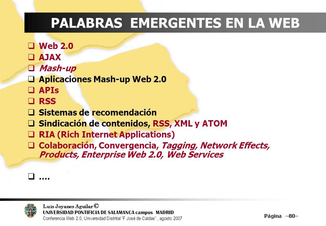 Luis Joyanes Aguilar © UNIVERSIDAD PONTIFICIA DE SALAMANCA campus MADRID Conferencia Web 2.0, Universidad Distrital F José de Caldas, agosto 2007 Página –80– PALABRAS EMERGENTES EN LA WEB Web 2.0 AJAX Mash-up Aplicaciones Mash-up Web 2.0 APIs RSS Sistemas de recomendación Sindicación de contenidos, RSS, XML y ATOM RIA (Rich Internet Applications) Colaboración, Convergencia, Tagging, Network Effects, Products, Enterprise Web 2.0, Web Services ….