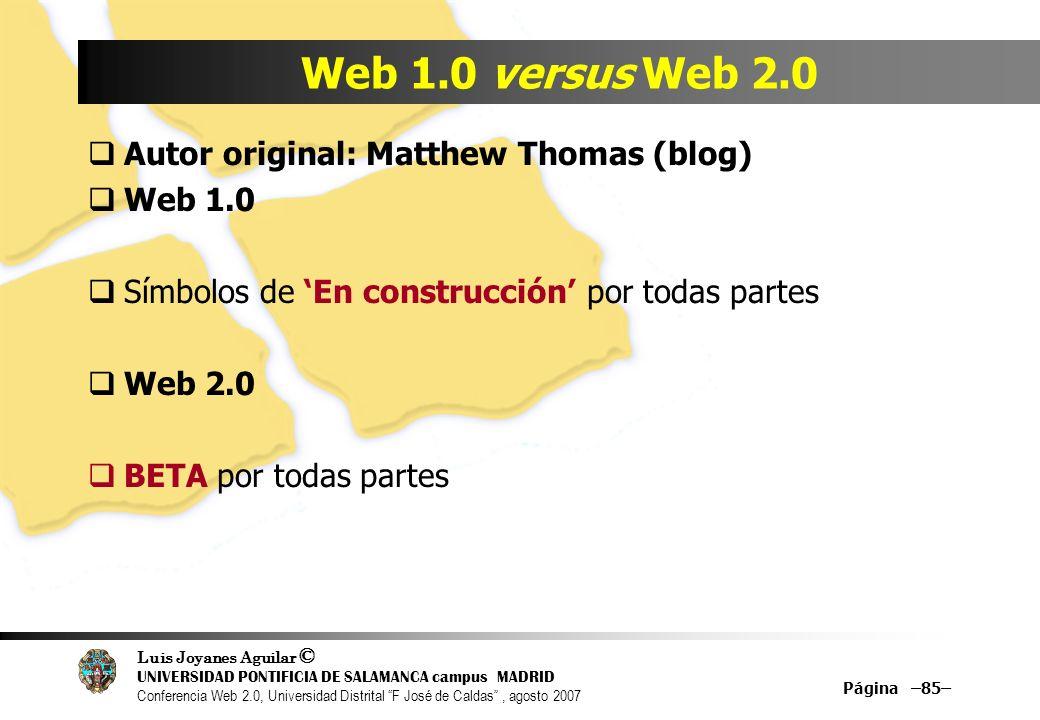Luis Joyanes Aguilar © UNIVERSIDAD PONTIFICIA DE SALAMANCA campus MADRID Conferencia Web 2.0, Universidad Distrital F José de Caldas, agosto 2007 Página –85– Web 1.0 versus Web 2.0 Autor original: Matthew Thomas (blog) Web 1.0 Símbolos de En construcción por todas partes Web 2.0 BETA por todas partes