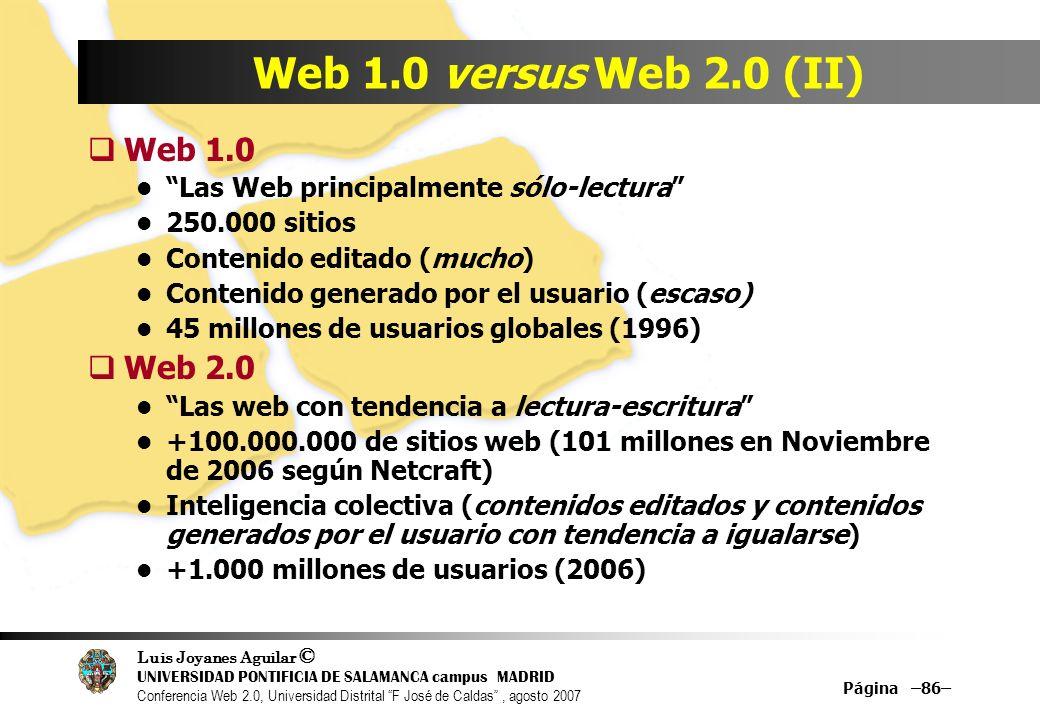 Luis Joyanes Aguilar © UNIVERSIDAD PONTIFICIA DE SALAMANCA campus MADRID Conferencia Web 2.0, Universidad Distrital F José de Caldas, agosto 2007 Página –86– Web 1.0 versus Web 2.0 (II) Web 1.0 Las Web principalmente sólo-lectura 250.000 sitios Contenido editado (mucho) Contenido generado por el usuario (escaso) 45 millones de usuarios globales (1996) Web 2.0 Las web con tendencia a lectura-escritura +100.000.000 de sitios web (101 millones en Noviembre de 2006 según Netcraft) Inteligencia colectiva (contenidos editados y contenidos generados por el usuario con tendencia a igualarse) +1.000 millones de usuarios (2006)