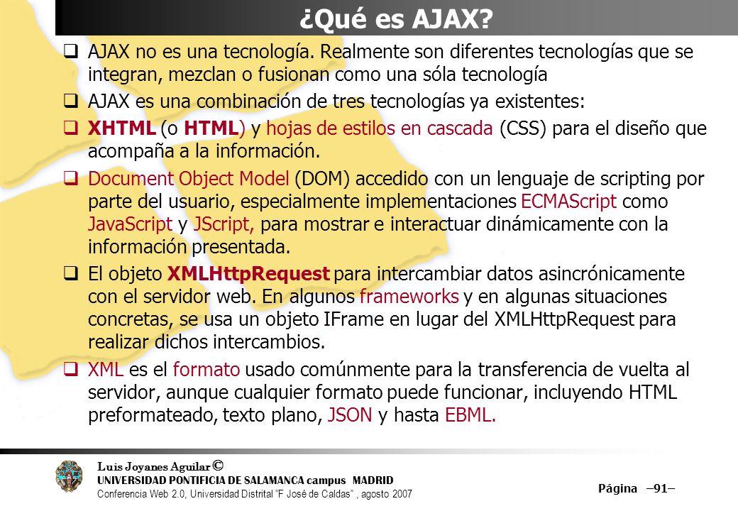 Luis Joyanes Aguilar © UNIVERSIDAD PONTIFICIA DE SALAMANCA campus MADRID Conferencia Web 2.0, Universidad Distrital F José de Caldas, agosto 2007 Página –91– ¿Qué es AJAX.