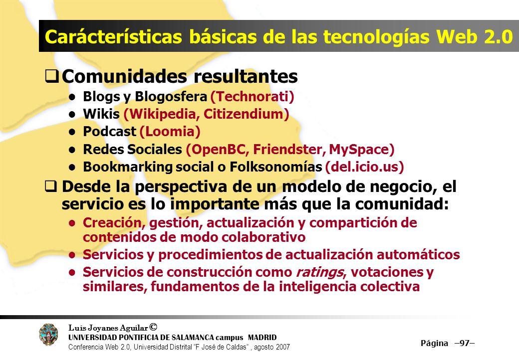 Luis Joyanes Aguilar © UNIVERSIDAD PONTIFICIA DE SALAMANCA campus MADRID Conferencia Web 2.0, Universidad Distrital F José de Caldas, agosto 2007 Página –97– Carácterísticas básicas de las tecnologías Web 2.0 Comunidades resultantes Blogs y Blogosfera (Technorati) Wikis (Wikipedia, Citizendium) Podcast (Loomia) Redes Sociales (OpenBC, Friendster, MySpace) Bookmarking social o Folksonomías (del.icio.us) Desde la perspectiva de un modelo de negocio, el servicio es lo importante más que la comunidad: Creación, gestión, actualización y compartición de contenidos de modo colaborativo Servicios y procedimientos de actualización automáticos Servicios de construcción como ratings, votaciones y similares, fundamentos de la inteligencia colectiva