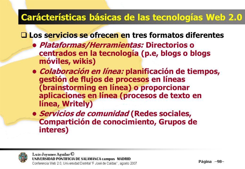Luis Joyanes Aguilar © UNIVERSIDAD PONTIFICIA DE SALAMANCA campus MADRID Conferencia Web 2.0, Universidad Distrital F José de Caldas, agosto 2007 Página –98– Carácterísticas básicas de las tecnologías Web 2.0 Los servicios se ofrecen en tres formatos diferentes Plataformas/Herramientas: Directorios o centrados en la tecnología (p.e, blogs o blogs móviles, wikis) Colaboración en línea: planificación de tiempos, gestión de flujos de procesos en líneas (brainstorming en línea) o proporcionar aplicaciones en línea (procesos de texto en línea, Writely) Servicios de comunidad (Redes sociales, Compartición de conocimiento, Grupos de interes)