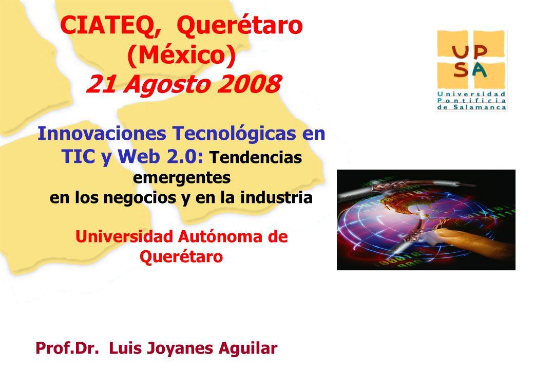 11 Prof.Dr. Luis Joyanes Aguilar CIATEQ, Querétaro (México) 21 Agosto 2008 Innovaciones Tecnológicas en TIC y Web 2.0: Tendencias emergentes en los ne