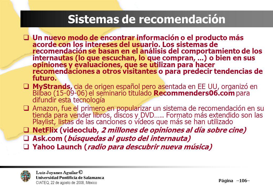 Luis Joyanes Aguilar © Universidad Pontificia de Salamanca CIATEQ, 22 de agosto de 2008, México Página –106– Sistemas de recomendación Un nuevo modo d