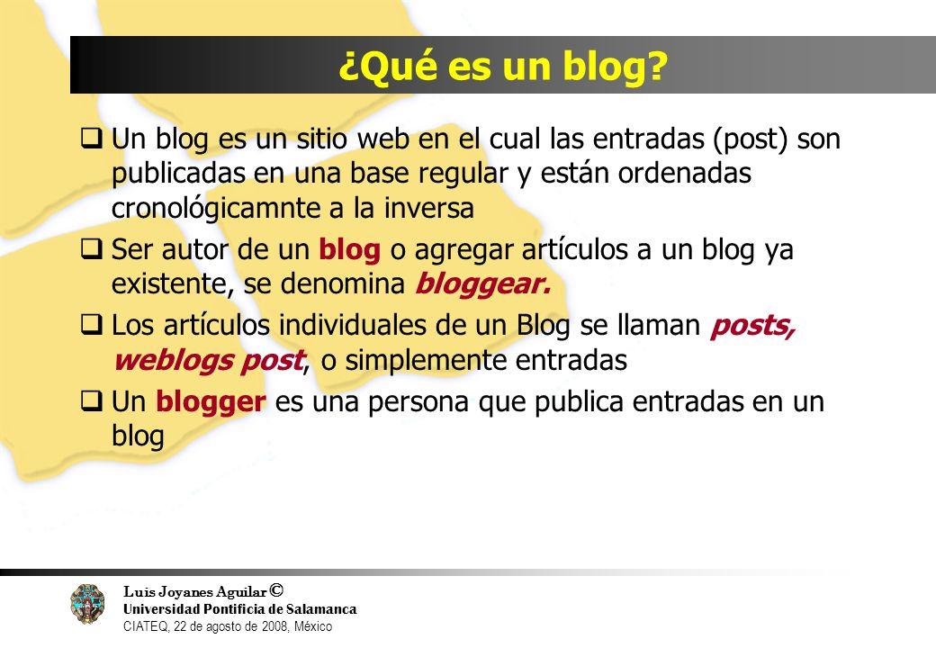 Luis Joyanes Aguilar © Universidad Pontificia de Salamanca CIATEQ, 22 de agosto de 2008, México ¿Qué es un blog? Un blog es un sitio web en el cual la