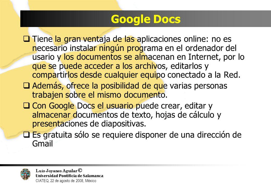 Luis Joyanes Aguilar © Universidad Pontificia de Salamanca CIATEQ, 22 de agosto de 2008, México Google Docs Tiene la gran ventaja de las aplicaciones