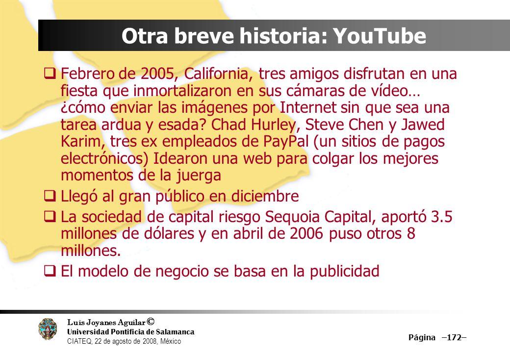 Luis Joyanes Aguilar © Universidad Pontificia de Salamanca CIATEQ, 22 de agosto de 2008, México Página –172– Otra breve historia: YouTube Febrero de 2