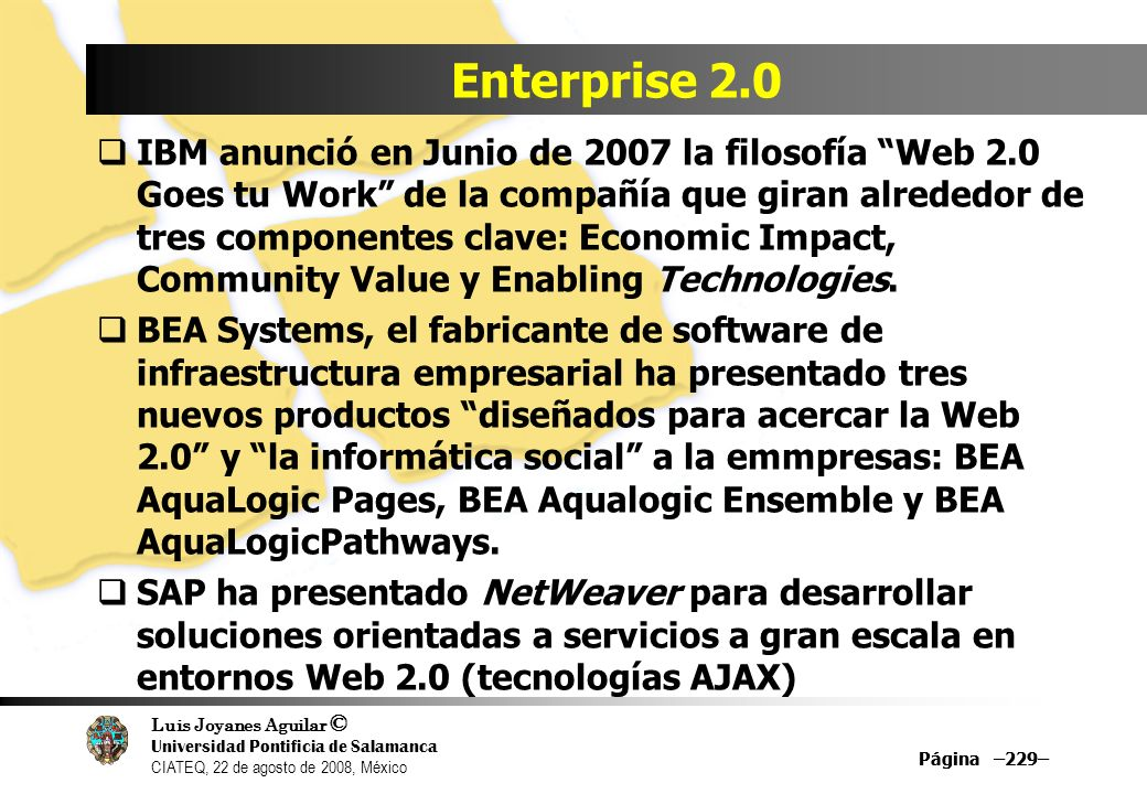 Luis Joyanes Aguilar © Universidad Pontificia de Salamanca CIATEQ, 22 de agosto de 2008, México Página –229– Enterprise 2.0 IBM anunció en Junio de 20