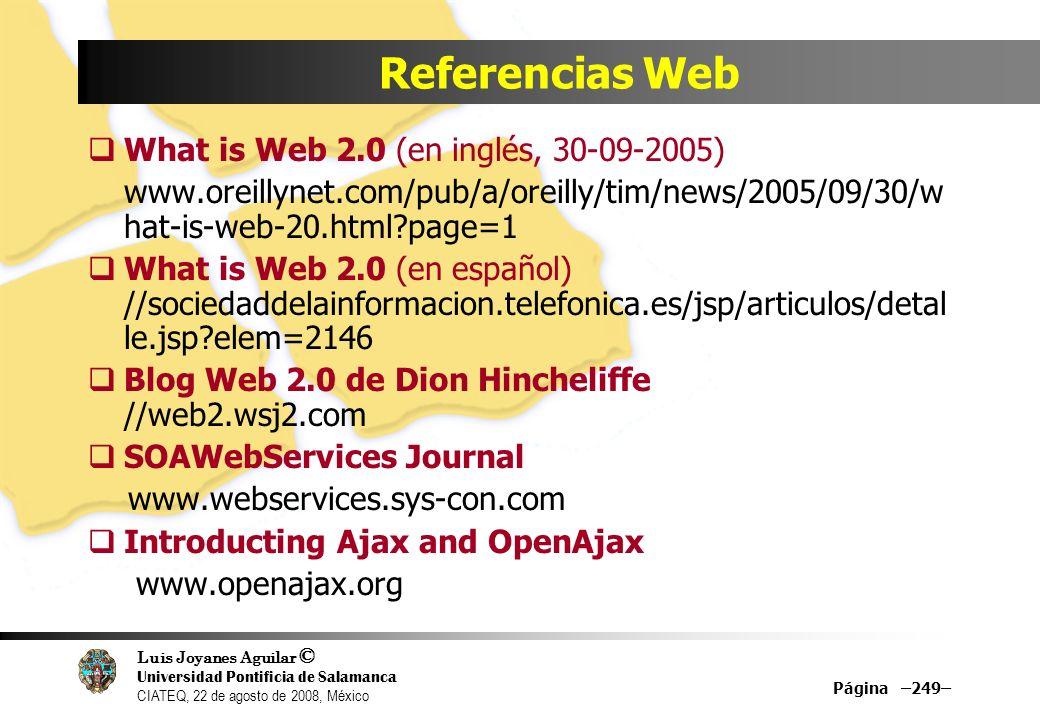 Luis Joyanes Aguilar © Universidad Pontificia de Salamanca CIATEQ, 22 de agosto de 2008, México Página –250– Referencias Web IT/Redux //itredux.com/blog/2006/02/07/web-20-meets-bpm- 20/ Dion Hinchcliffe:Blog Web 2.0, //web2.wsj2.com Dion Hinchcliffe: Leveraging Web 2.0 for business growth //blogs.zdnet.com/Hinchcliffe/?p=42 Intelligent Enterprise www.intelligententerprise.com Business 2.0 www.business20.com