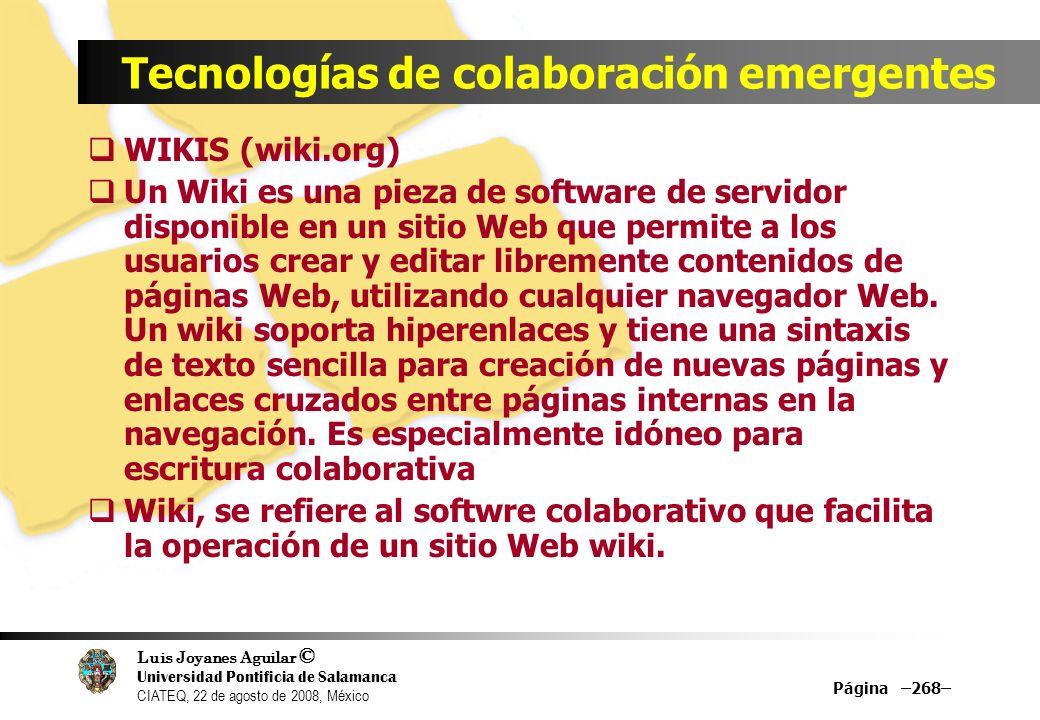 Luis Joyanes Aguilar © Universidad Pontificia de Salamanca CIATEQ, 22 de agosto de 2008, México Tecnologías de colaboración emergentes WIKIS Los wikis se presentan en muchas formas y formatos, uno de ellos es un wikilog.