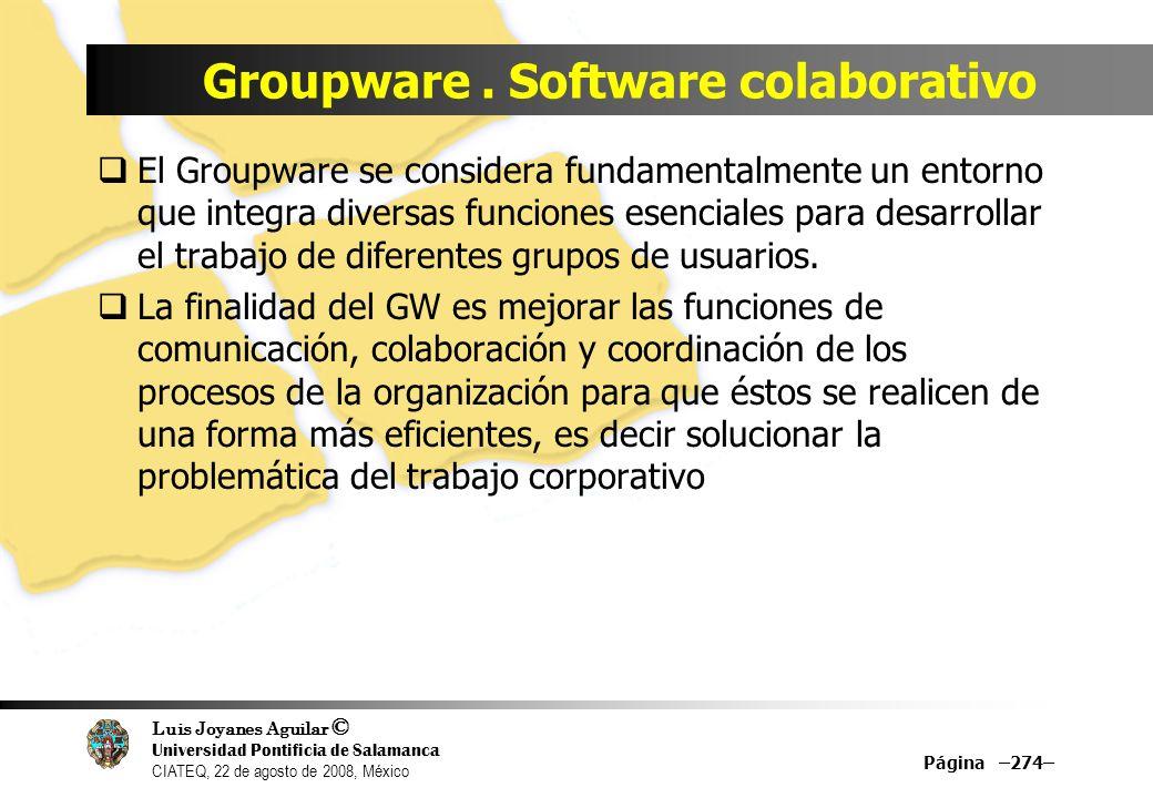 Luis Joyanes Aguilar © Universidad Pontificia de Salamanca CIATEQ, 22 de agosto de 2008, México Groupware. Software colaborativo El Groupware se consi