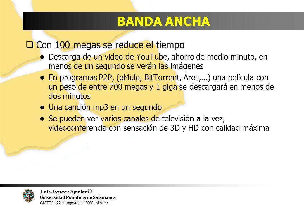 Luis Joyanes Aguilar © Universidad Pontificia de Salamanca CIATEQ, 22 de agosto de 2008, México BANDA ANCHA Con 100 megas se reduce el tiempo Descarga