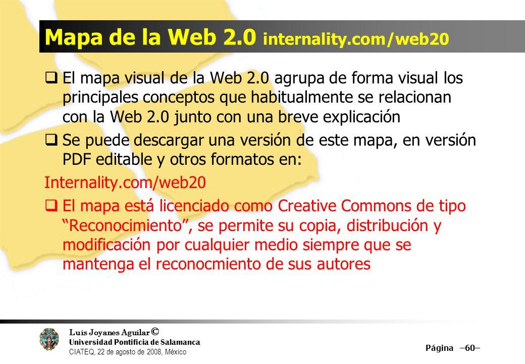 Luis Joyanes Aguilar © Universidad Pontificia de Salamanca CIATEQ, 22 de agosto de 2008, México Mapa de la Web 2.0 internality.com/web20 El libro Web 2.0 está editado y publicado por Fundación Orange (www.fundacionorange.es) www.fundacionauna.com/areas/25_publicaciones/publi_2 53_11.asp Wiki: Starup 2.0 (//wiki.starup2.eu) Contenidos del wiki //wiki.starup2.eu/index.php/Mapa_Web_2.0 Página –61–