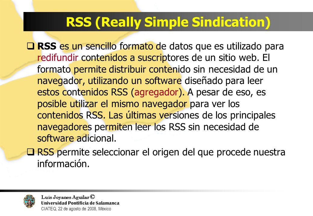 Luis Joyanes Aguilar © Universidad Pontificia de Salamanca CIATEQ, 22 de agosto de 2008, México RSS (Really Simple Sindication) RSS es un sencillo for