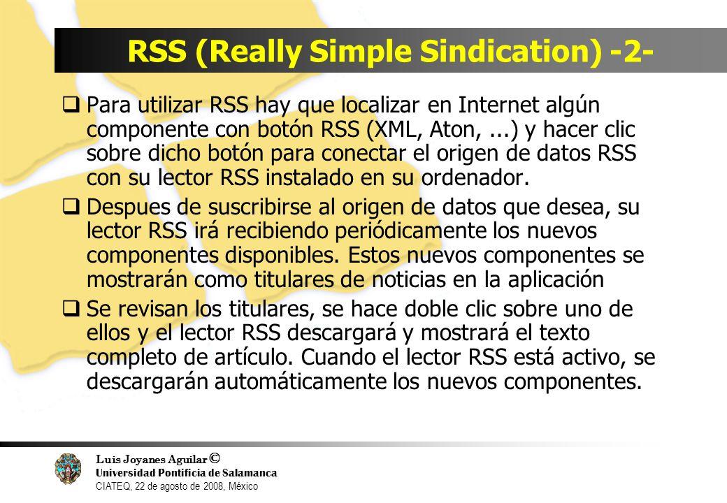 Luis Joyanes Aguilar © Universidad Pontificia de Salamanca CIATEQ, 22 de agosto de 2008, México RSS (Really Simple Sindication) -2- Para utilizar RSS