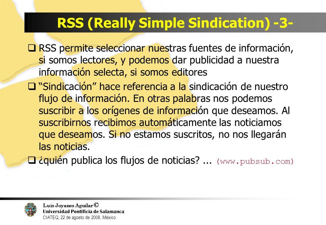 Luis Joyanes Aguilar © Universidad Pontificia de Salamanca CIATEQ, 22 de agosto de 2008, México RSS (Really Simple Sindication) -4- RSS está basado en XML.