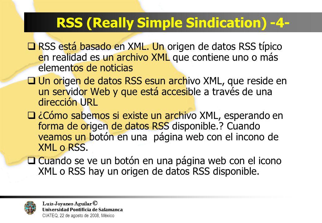 Luis Joyanes Aguilar © Universidad Pontificia de Salamanca CIATEQ, 22 de agosto de 2008, México Recursos RSS Manuales o tutoriales on-line www.w3schools.com/rss/default.asp www.eev1.ac.uk/rss_primer www.mnot.net/rss/tutorial www.rss.specifications.com/create-rss- feed.htmç //rssgov.com/rssworkshop.html Artículos www.wired.com/news/ebiz/0,172,65745,00.html www.ariadne.ac.us/issue35/miller