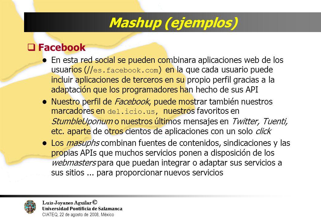 Luis Joyanes Aguilar © Universidad Pontificia de Salamanca CIATEQ, 22 de agosto de 2008, México Mashup (ejemplos) Facebook En esta red social se puede