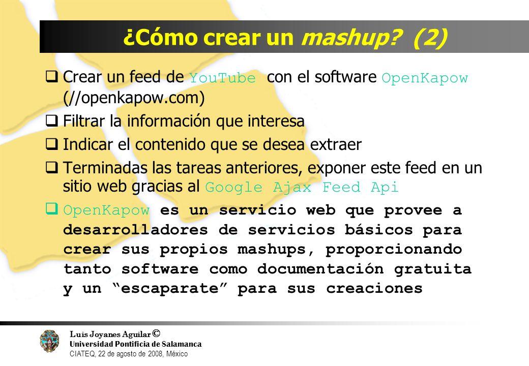 Luis Joyanes Aguilar © Universidad Pontificia de Salamanca CIATEQ, 22 de agosto de 2008, México ¿Cómo crear un mashup? (2) Crear un feed de YouTube co