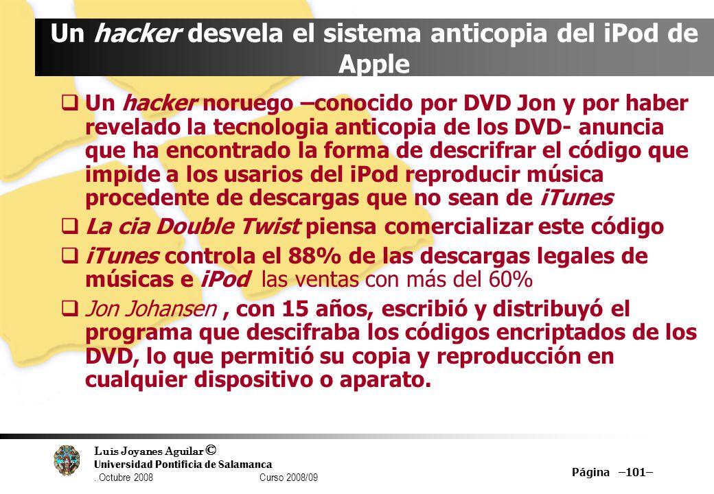 Luis Joyanes Aguilar © Universidad Pontificia de Salamanca. Octubre 2008 Curso 2008/09 Página –101– Un hacker desvela el sistema anticopia del iPod de