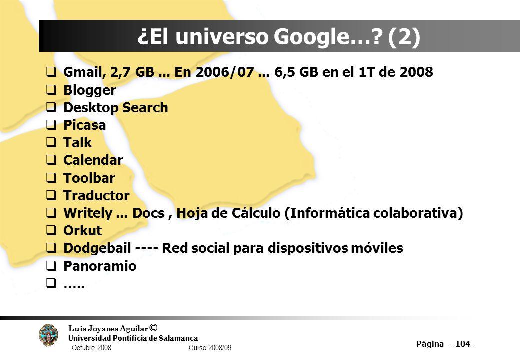 Luis Joyanes Aguilar © Universidad Pontificia de Salamanca. Octubre 2008 Curso 2008/09 Página –104– ¿El universo Google…? (2) Gmail, 2,7 GB... En 2006