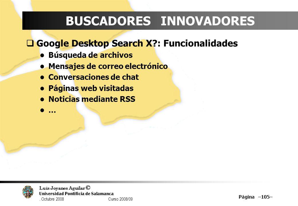 Luis Joyanes Aguilar © Universidad Pontificia de Salamanca. Octubre 2008 Curso 2008/09 Página –105– BUSCADORES INNOVADORES Google Desktop Search X?: F