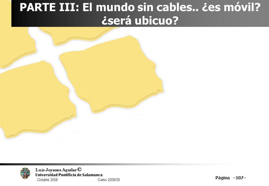 Luis Joyanes Aguilar © Universidad Pontificia de Salamanca. Octubre 2008 Curso 2008/09 Página –107– PARTE III: El mundo sin cables.. ¿es móvil? ¿será