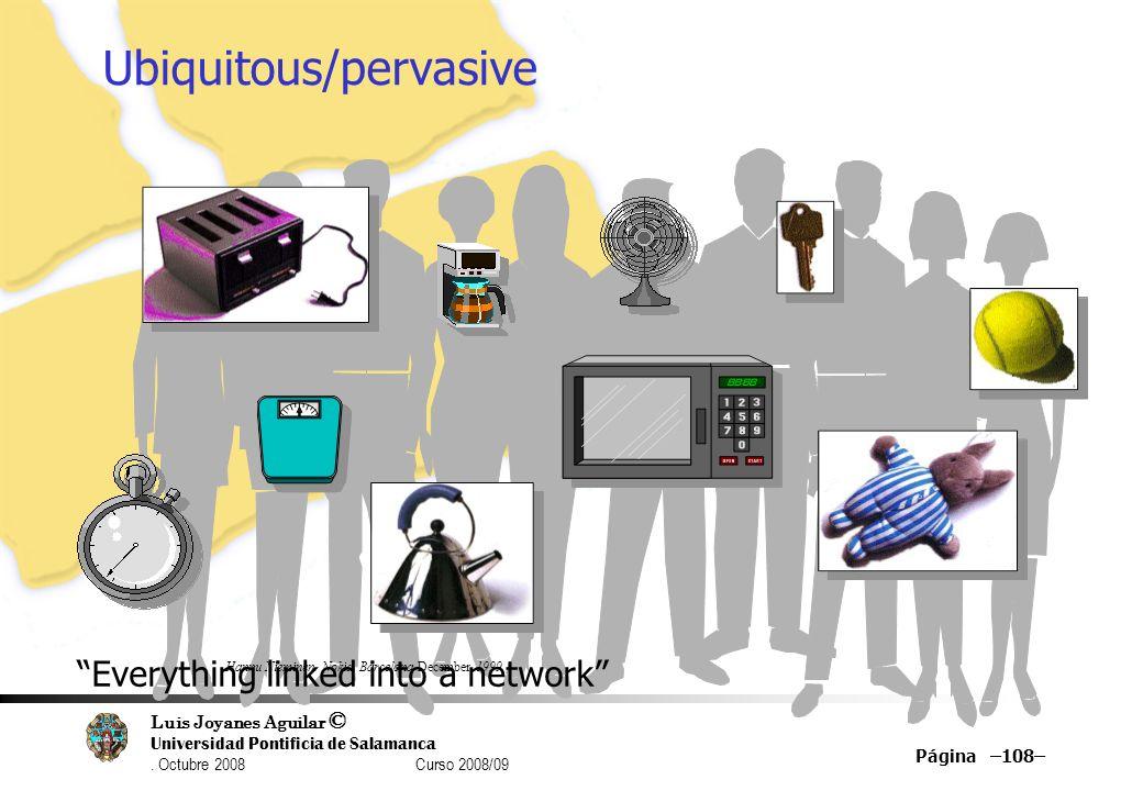 Luis Joyanes Aguilar © Universidad Pontificia de Salamanca. Octubre 2008 Curso 2008/09 Página –108– Ubiquitous/pervasive…Computing Everything linked i