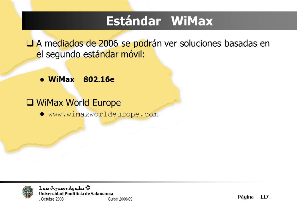 Luis Joyanes Aguilar © Universidad Pontificia de Salamanca. Octubre 2008 Curso 2008/09 Página –117– Estándar WiMax A mediados de 2006 se podrán ver so