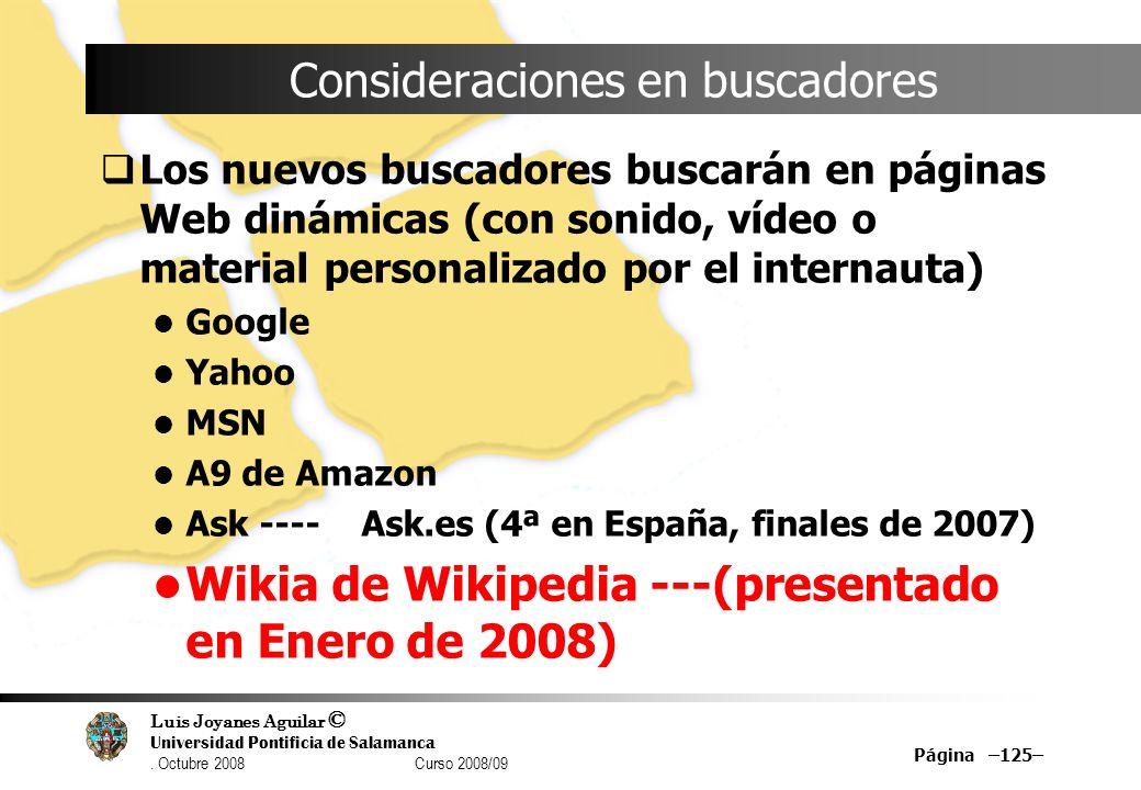 Luis Joyanes Aguilar © Universidad Pontificia de Salamanca. Octubre 2008 Curso 2008/09 Página –125– Consideraciones en buscadores Los nuevos buscadore
