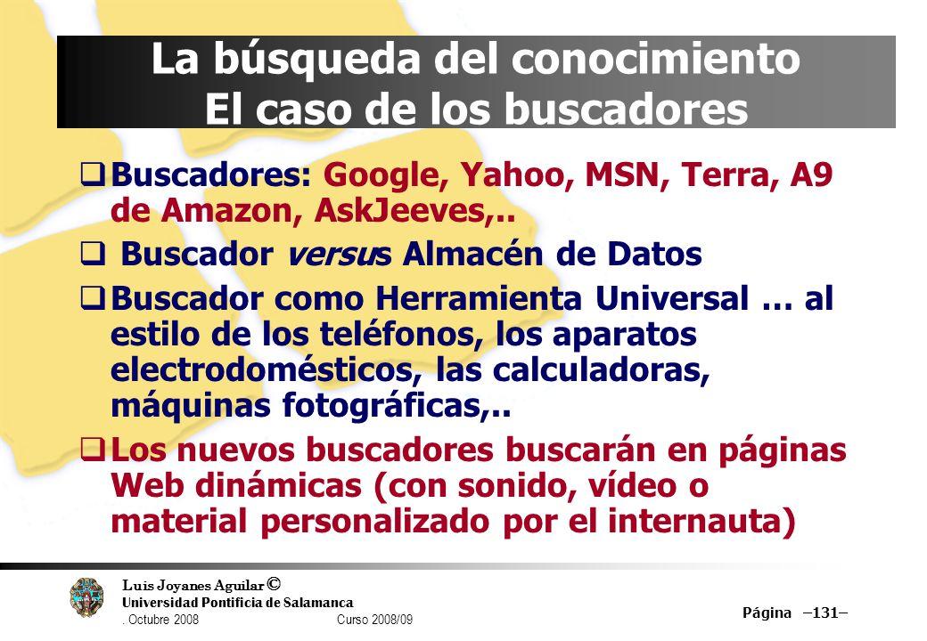 Luis Joyanes Aguilar © Universidad Pontificia de Salamanca. Octubre 2008 Curso 2008/09 Página –131– La búsqueda del conocimiento El caso de los buscad