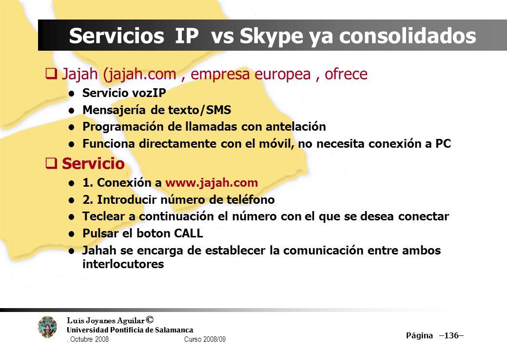Luis Joyanes Aguilar © Universidad Pontificia de Salamanca. Octubre 2008 Curso 2008/09 Página –136– Servicios IP vs Skype ya consolidados Jajah (jajah