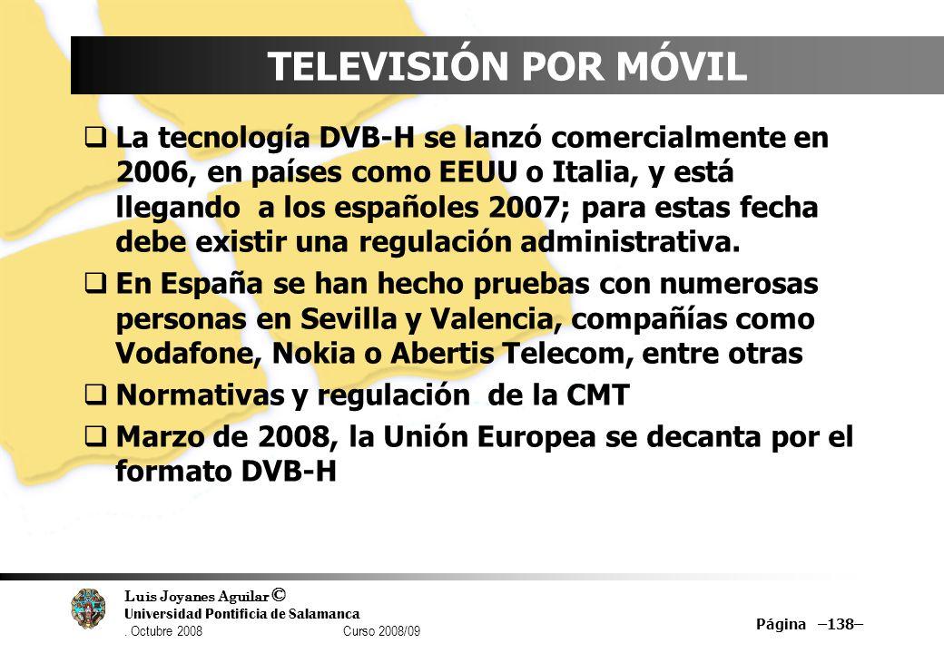 Luis Joyanes Aguilar © Universidad Pontificia de Salamanca. Octubre 2008 Curso 2008/09 Página –138– TELEVISIÓN POR MÓVIL La tecnología DVB-H se lanzó