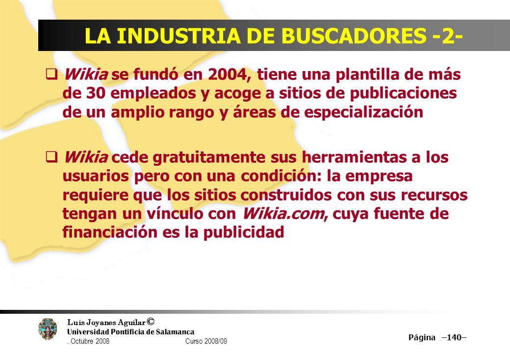 Luis Joyanes Aguilar © Universidad Pontificia de Salamanca. Octubre 2008 Curso 2008/09 Página –140– LA INDUSTRIA DE BUSCADORES -2- Wikia se fundó en 2