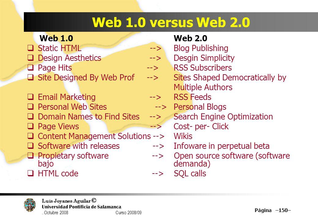 Luis Joyanes Aguilar © Universidad Pontificia de Salamanca. Octubre 2008 Curso 2008/09 Página –150– Web 1.0 versus Web 2.0 Web 1.0 Web 2.0 Static HTML