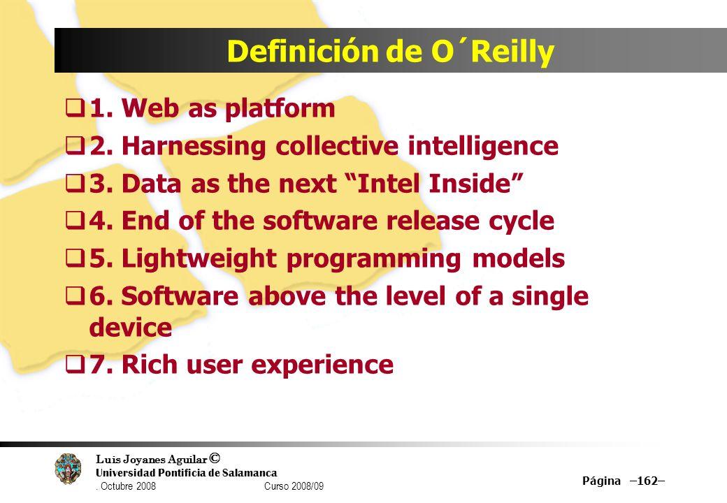 Luis Joyanes Aguilar © Universidad Pontificia de Salamanca. Octubre 2008 Curso 2008/09 Página –162– Definición de O´Reilly 1. Web as platform 2. Harne