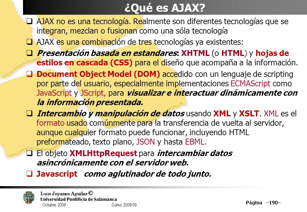 Luis Joyanes Aguilar © Universidad Pontificia de Salamanca. Octubre 2008 Curso 2008/09 Página –190– ¿Qué es AJAX? AJAX no es una tecnología. Realmente