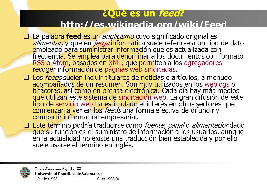 Luis Joyanes Aguilar © Universidad Pontificia de Salamanca. Octubre 2008 Curso 2008/09 ¿Qué es un feed? http://es.wikipedia.org/wiki/Feed La palabra f