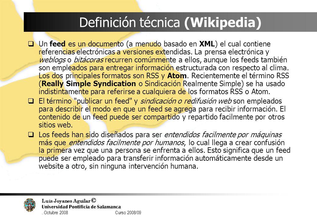 Luis Joyanes Aguilar © Universidad Pontificia de Salamanca. Octubre 2008 Curso 2008/09 Definición técnica (Wikipedia) Un feed es un documento (a menud