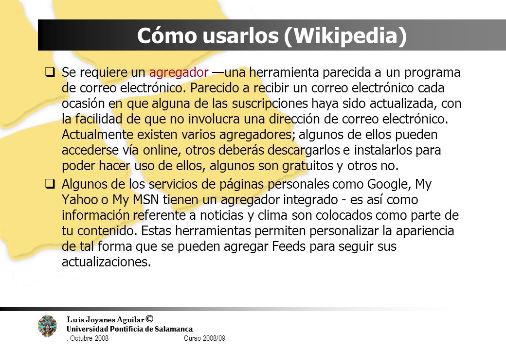 Luis Joyanes Aguilar © Universidad Pontificia de Salamanca. Octubre 2008 Curso 2008/09 Cómo usarlos (Wikipedia) Se requiere un agregador una herramien