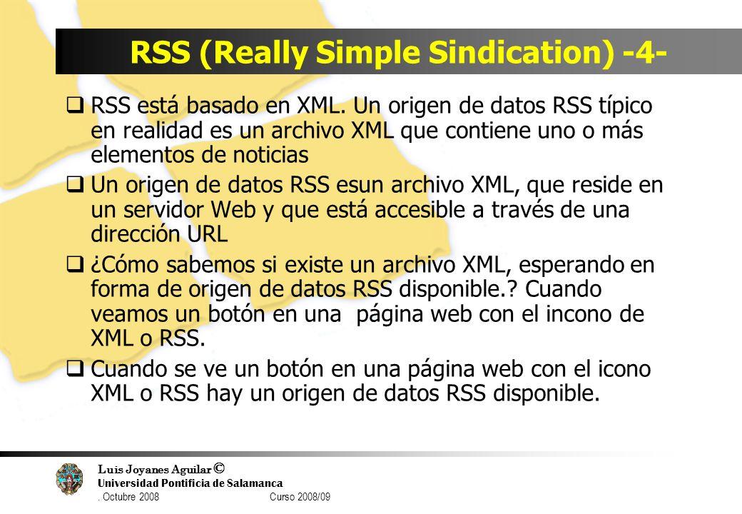 Luis Joyanes Aguilar © Universidad Pontificia de Salamanca. Octubre 2008 Curso 2008/09 RSS (Really Simple Sindication) -4- RSS está basado en XML. Un